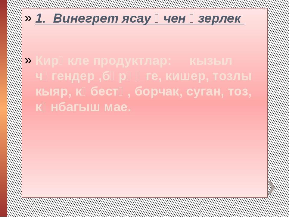1. Винегрет ясау өчен әзерлек Кирәкле продуктлар: кызыл чөгендер ,бәрәңге, к...
