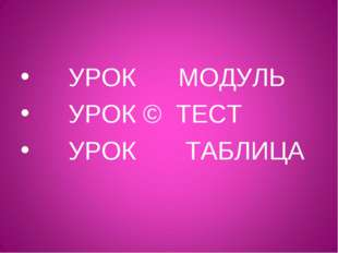 УРОК МОДУЛЬ УРОК © ТЕСТ УРОК ТАБЛИЦА