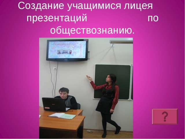 Создание учащимися лицея презентаций по обществознанию.