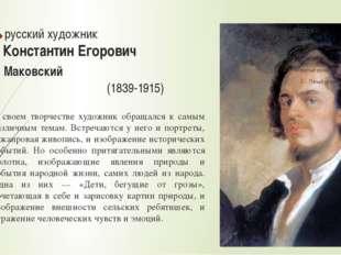русский художник Константин Егорович Маковский (1839-1915) В своем творчеств