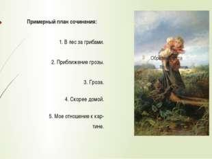 Примерный план сочинения: 1. В лес за грибами. 2. Приближение грозы. 3. Гроза