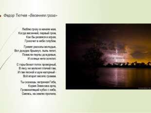 Федор Тютчев «Весенняя гроза» Люблю грозу в начале мая, Когда весенний, первы
