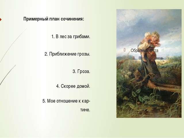 Примерный план сочинения: 1. В лес за грибами. 2. Приближение грозы. 3. Гроза...