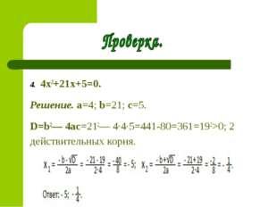 4. 4x2+21x+5=0. Решение. a=4; b=21; c=5. D=b2— 4ac=212— 4∙4∙5=441-80=361=19