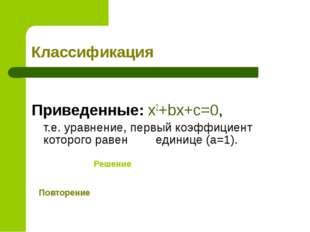 Классификация  Приведенные: x2+bx+c=0, т.е. уравнение, первый коэффициент к