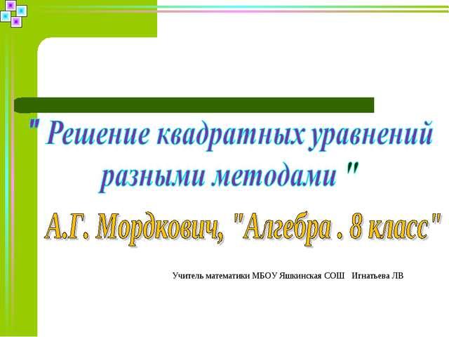 Учитель математики МБОУ Яшкинская СОШ Игнатьева ЛВ