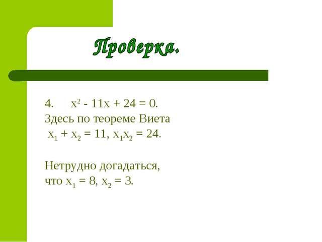 х2- 11х + 24 = 0. Здесь по теореме Виета x1+ х2= 11, х1х2= 24. Нетрудно д...