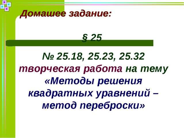 § 25 № 25.18, 25.23, 25.32 творческая работа на тему «Методы решения квадратн...