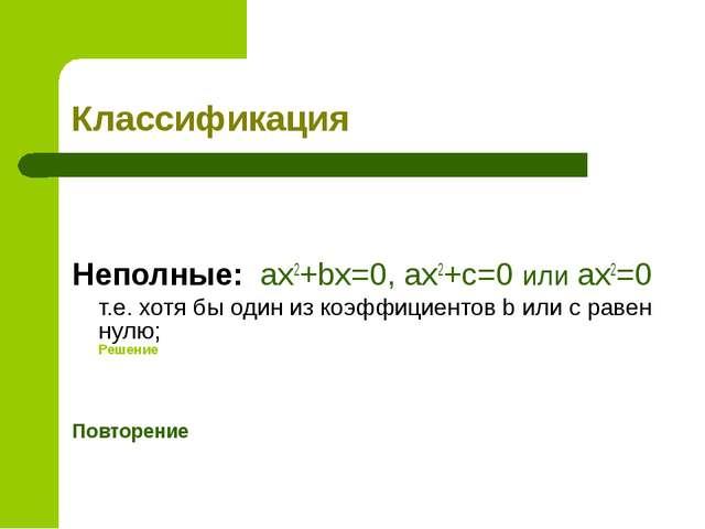 Классификация  Неполные: ax2+bx=0, ax2+c=0 или ax2=0 т.е. хотя бы один из...