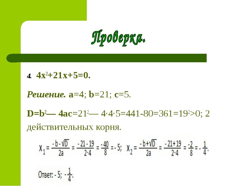 4. 4x2+21x+5=0. Решение. a=4; b=21; c=5. D=b2— 4ac=212— 4∙4∙5=441-80=361=19...