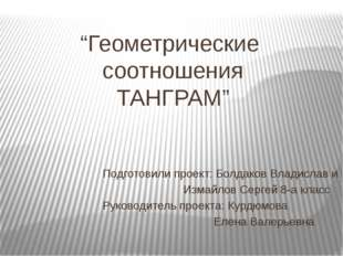 """""""Геометрические соотношения ТАНГРАМ"""" Подготовили проект: Болдаков Владислав и"""