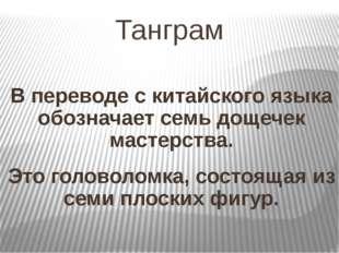 Танграм В переводе с китайского языка обозначает семь дощечек мастерства. Это