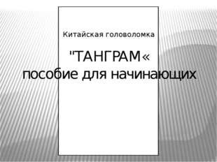 """Китайская головоломка """"ТАНГРАМ« пособие для начинающих"""