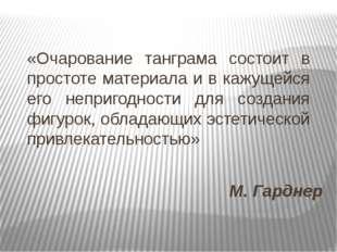 М. Гарднер «Очарование танграма состоит в простоте материала и в кажущейся ег