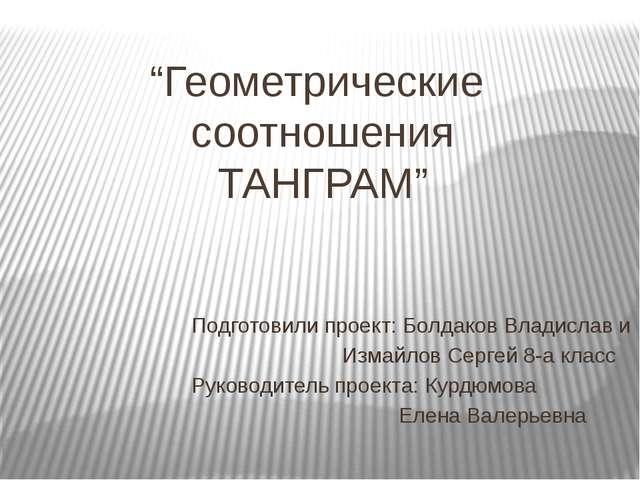"""""""Геометрические соотношения ТАНГРАМ"""" Подготовили проект: Болдаков Владислав и..."""