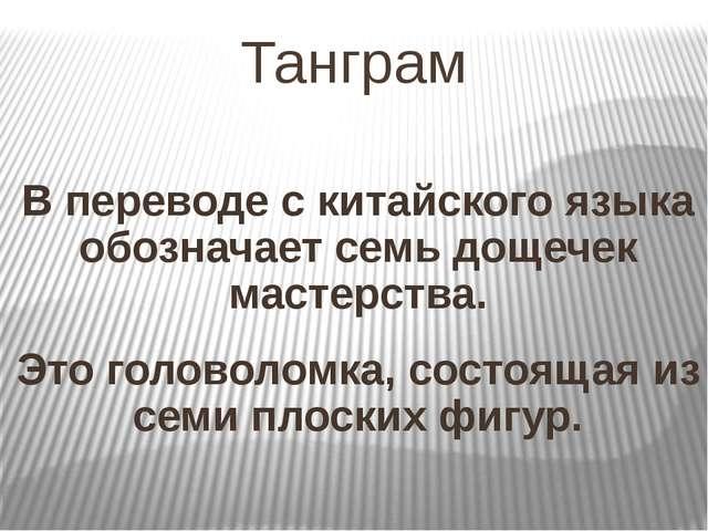 Танграм В переводе с китайского языка обозначает семь дощечек мастерства. Это...