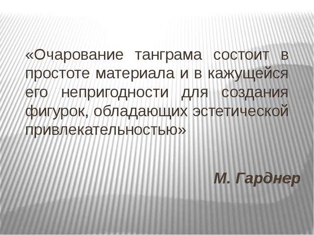 М. Гарднер «Очарование танграма состоит в простоте материала и в кажущейся ег...