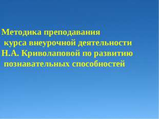 Методика преподавания курса внеурочной деятельности Н.А. Криволаповой по раз