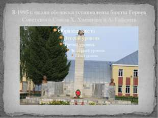 В 1995 г. около обелиска установлены бюсты Героев Советского Союза X. Хасанов