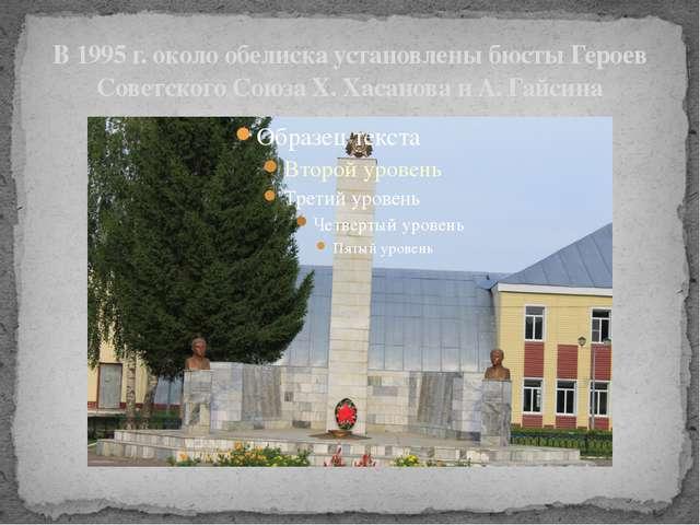 В 1995 г. около обелиска установлены бюсты Героев Советского Союза X. Хасанов...