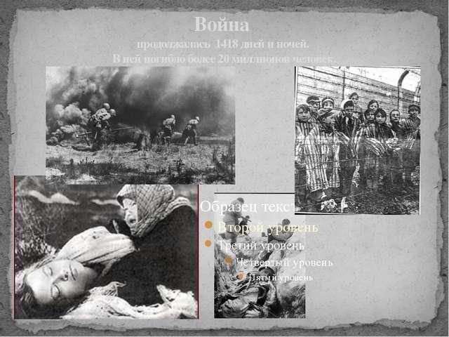 Война продолжалась 1418 дней и ночей. В ней погибло более 20 миллионов человек.