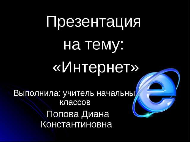 Презентация на тему: «Интернет» Выполнила: учитель начальных классов Попова Д...
