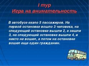 I тур Игра на внимательность В автобусе ехало 5 пассажиров. На первой останов