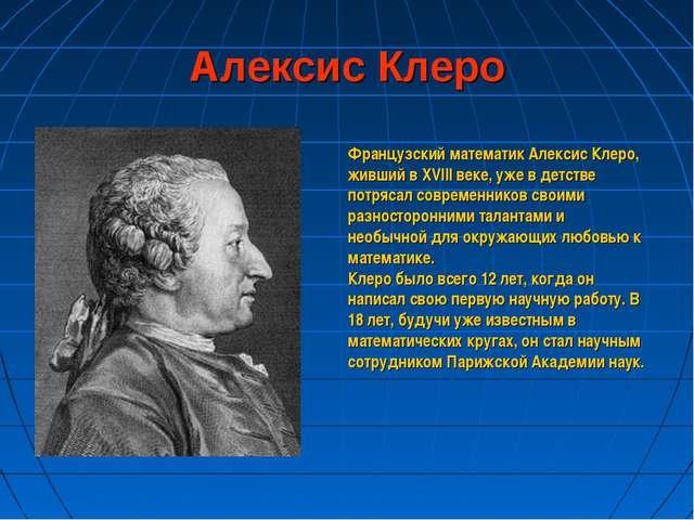 Алексис Клеро Французский математик Алексис Клеро, живший в XVIII веке, уже в...
