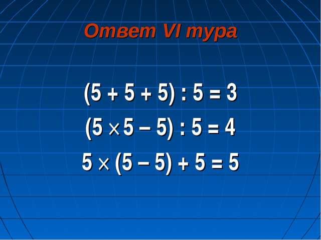 Ответ VI тура (5 + 5 + 5) : 5 = 3 (5 × 5 – 5) : 5 = 4 5 × (5 – 5) + 5 = 5