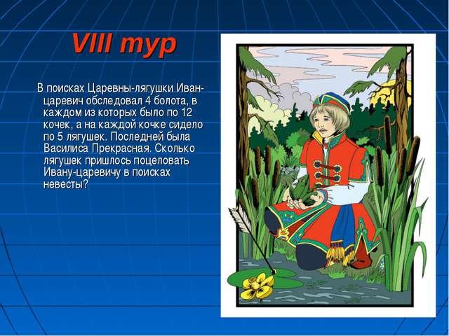 VIII тур В поисках Царевны-лягушки Иван-царевич обследовал 4 болота, в каждом...