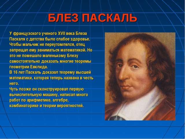 БЛЕЗ ПАСКАЛЬ У французского ученого XVII века Блеза Паскаля с детства было сл...