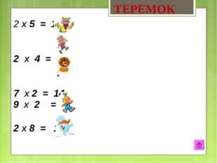 х 5 = 10 2 х 4 = 8 7 х 2 = 14 9 х 2 = 18 2 х 8 = 16 ТЕРЕМОК