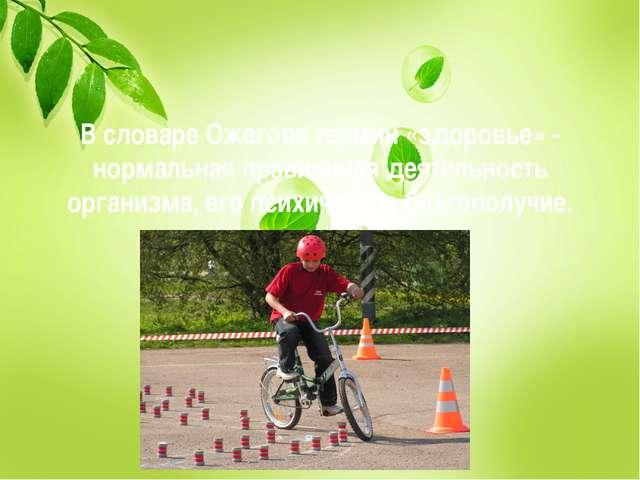 В словаре Ожегова термин «здоровье» - нормальная правильная деятельность орга...