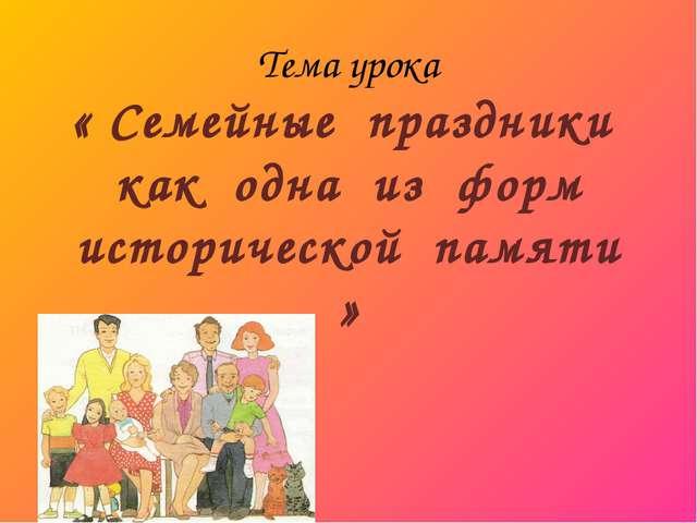 Тема урока « Семейные праздники как одна из форм исторической памяти »