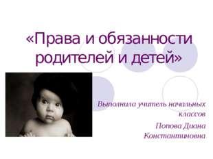«Права и обязанности родителей и детей» Выполнила учитель начальных классов П