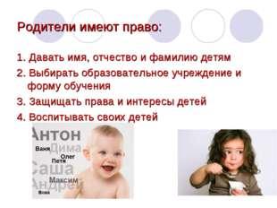 Родители имеют право: 1. Давать имя, отчество и фамилию детям 2. Выбирать обр