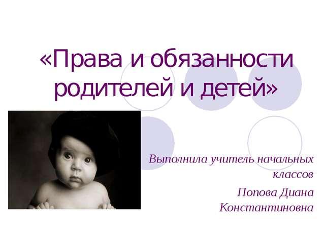 «Права и обязанности родителей и детей» Выполнила учитель начальных классов П...