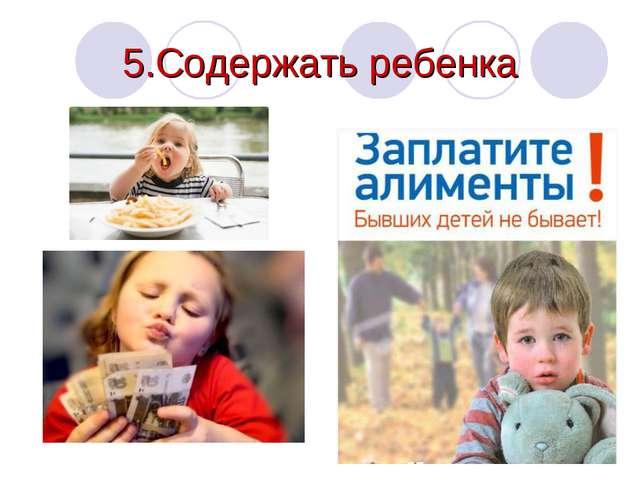 5.Содержать ребенка