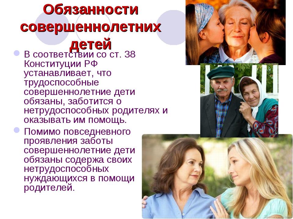 Обязанности совершеннолетних детей В соответствии со ст. 38 Конституции РФ ус...