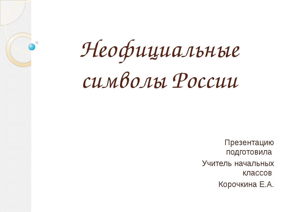 Неофициальные символы России Презентацию подготовила Учитель начальных классо...