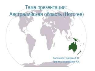 Тема презентации: Австралийская область(Нотогея) Выполнила: Тодорова Е.М. Пр