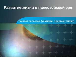 Развитие жизни в палеозойской эре Ранний палеозой (кембрий, ордовик, силур)