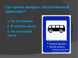 Где нужно ожидать общественный транспорт? 1. На остановке 2. В любом месте 3.