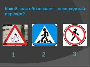 Какой знак обозначает – пешеходный переход? 1 2 3
