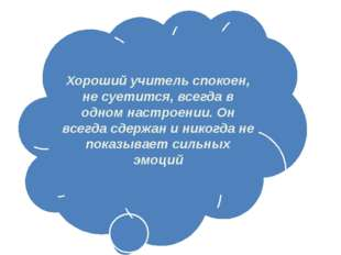 Хороший учитель спокоен, не суетится, всегда в одном настроении. Он всегда сд