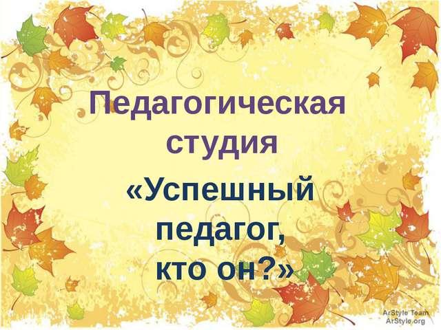 Педагогическая студия «Успешный педагог, кто он?»