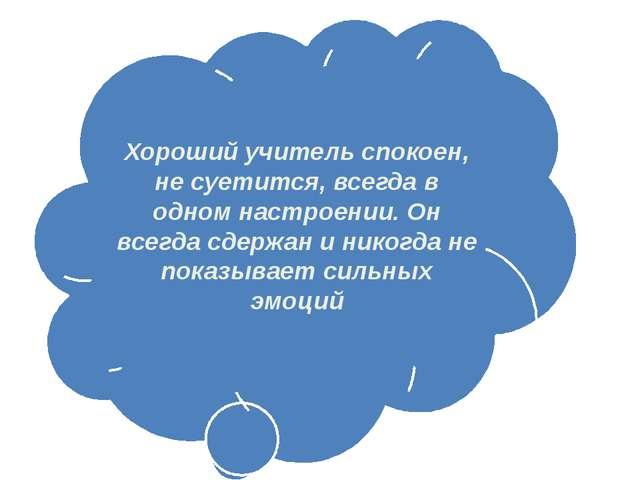Хороший учитель спокоен, не суетится, всегда в одном настроении. Он всегда сд...