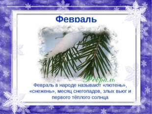 Февраль Февраль в народе называют «лютень», «снежень», месяц снегопадов, злых