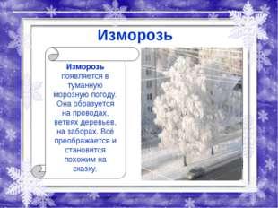 Изморозь Изморозь появляется в туманную морозную погоду. Она образуется на пр