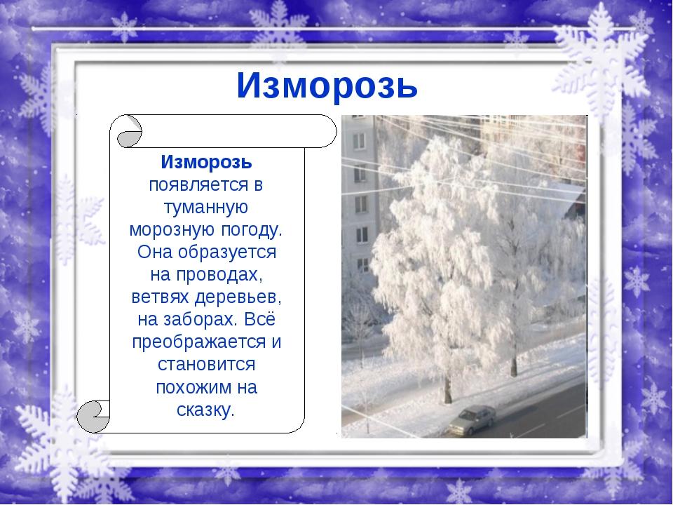 Изморозь Изморозь появляется в туманную морозную погоду. Она образуется на пр...